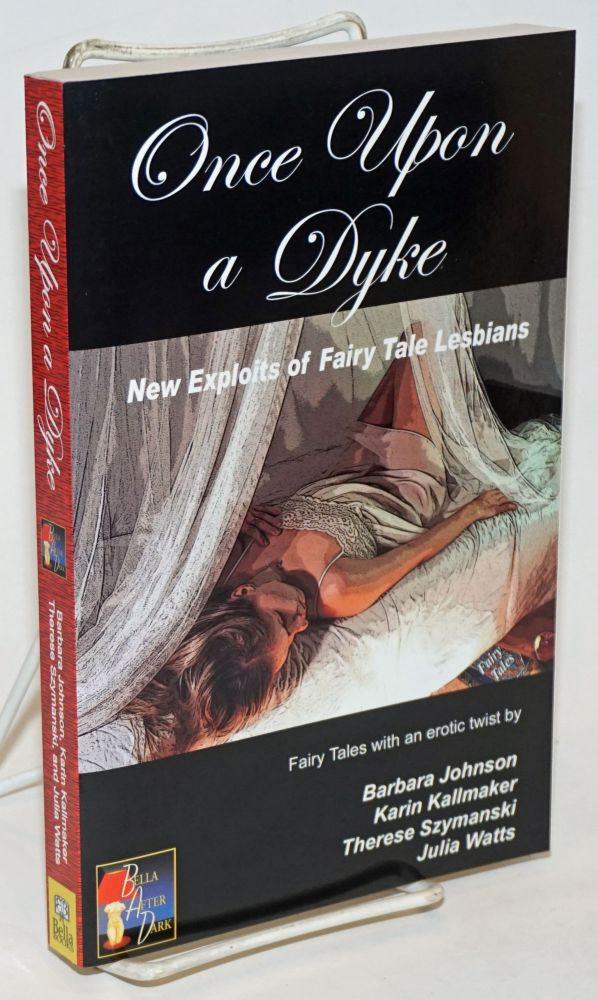 Once Upon a Dyke: new exploits of fairy tale lesbians; fairy tales with an erotic twist. Karin Kallmaker, Julia Watts, Therese Szymanski /contributors, Barbara Johnson.