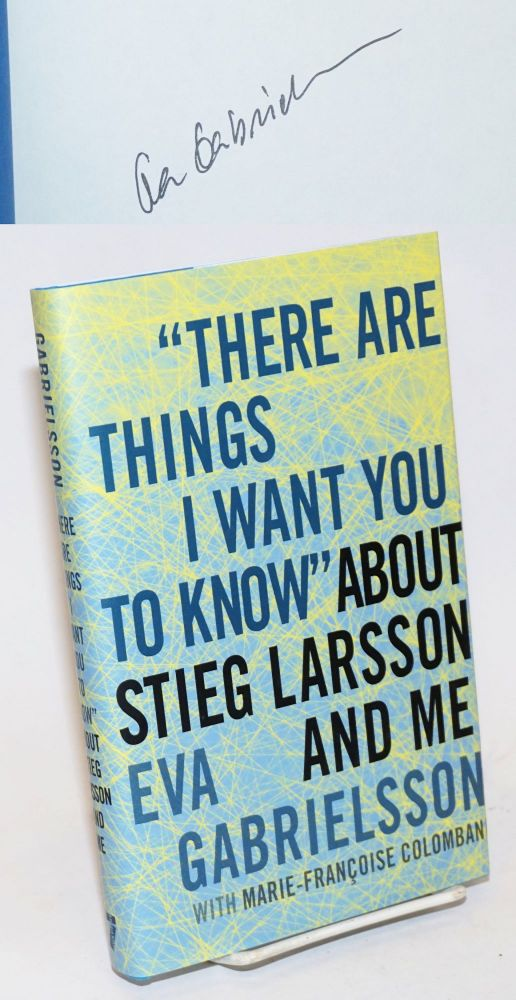 """There Are Things I Want You to Know"" about Stieg Larsson and me [signed]. Eva Gabrielsson, Marie-Francoise Colombani, Linda Coverdale."