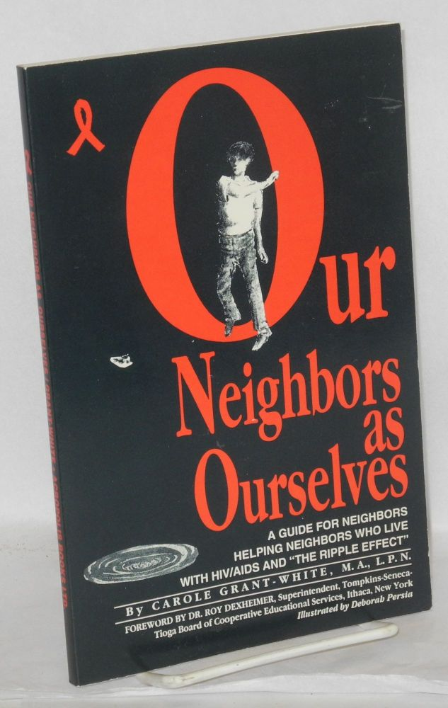 Our neighbors as ourselves; a guide for neighbors helping neighbors who live with HIV/AIDS and the ripple effect. Carole Grant-White, , Dr. Roy Dexheimer, Deborah Persia.