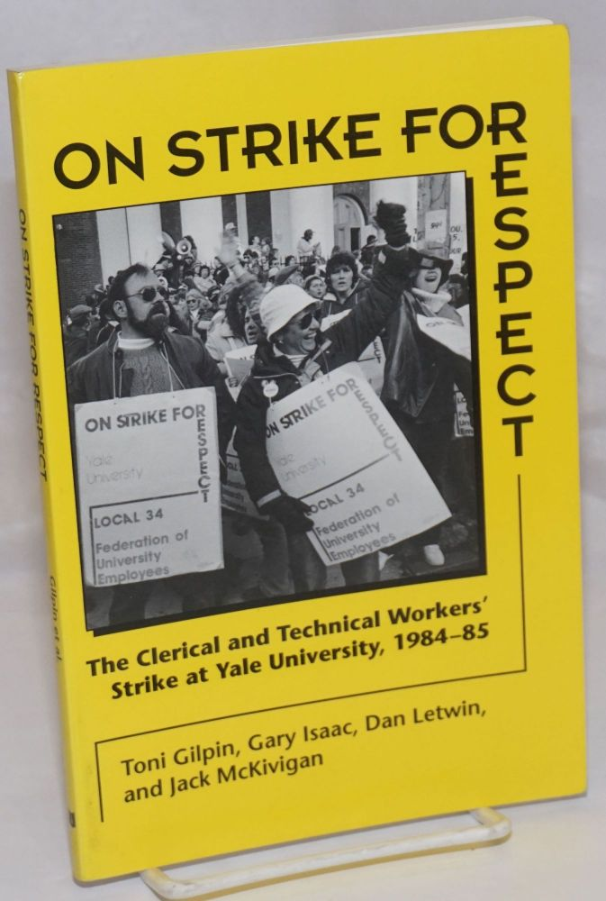 On strike for respect: the clerical & technical workers' stake at Yale University (1984-85). Foreword by David Montgomery. Toni Gilpin, Dan Letwin, Gary Issac, Jack McKivigan.