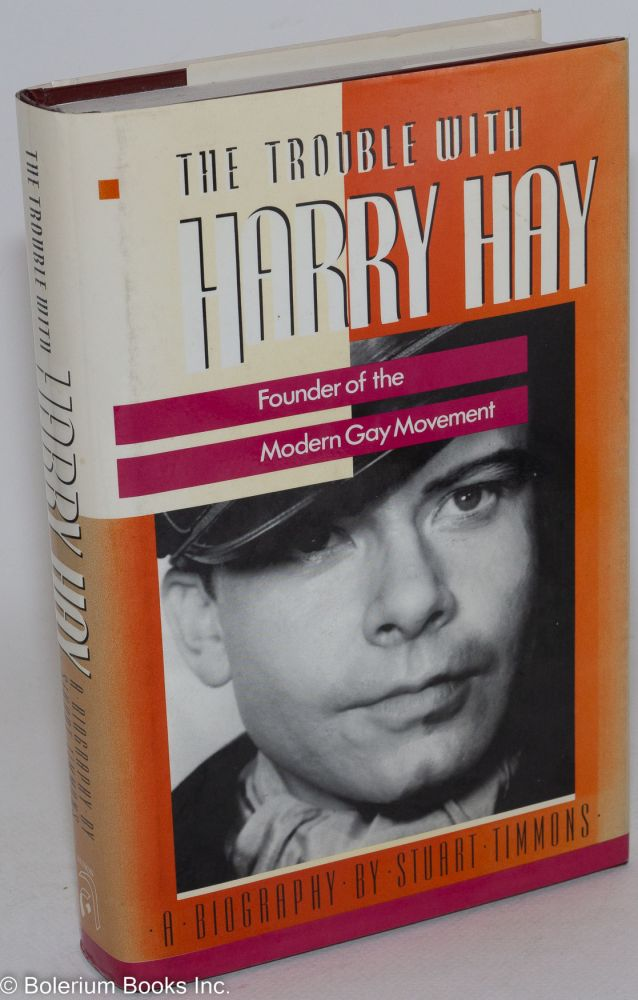 The trouble with Harry Hay; founder of the modern gay movement. Stuart Timmons.