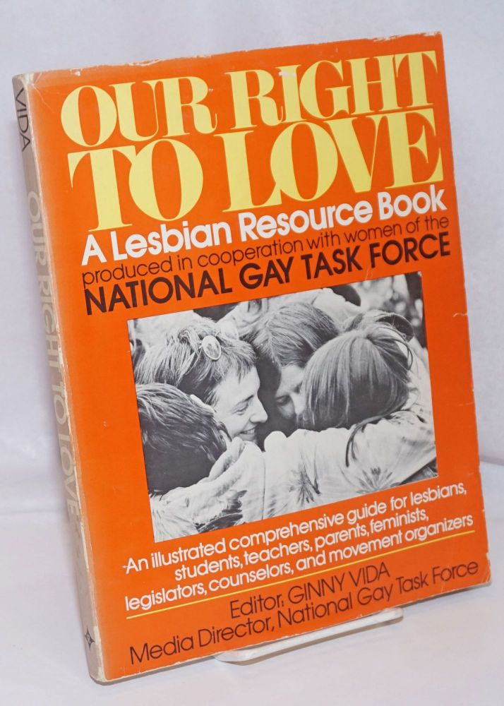 Our Right to Love: a lesbian resource book. produced in cooperation with women of the National Gay Task Force. Ginny Vida.