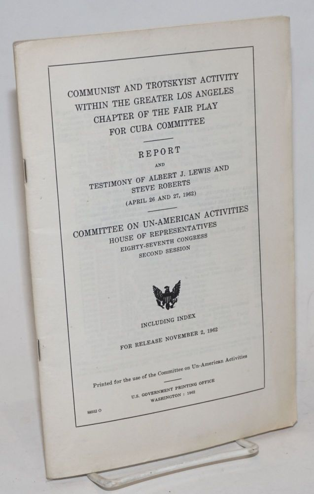 Communist and Trotskyist Activity Within the Greater Los Angeles Chapter of the Fair Play for Cuba Committee. Report and testimony of Albert J. Lewis and Steve Roberts (April 26 and 27, 1962). Committee on Un-American Activities.