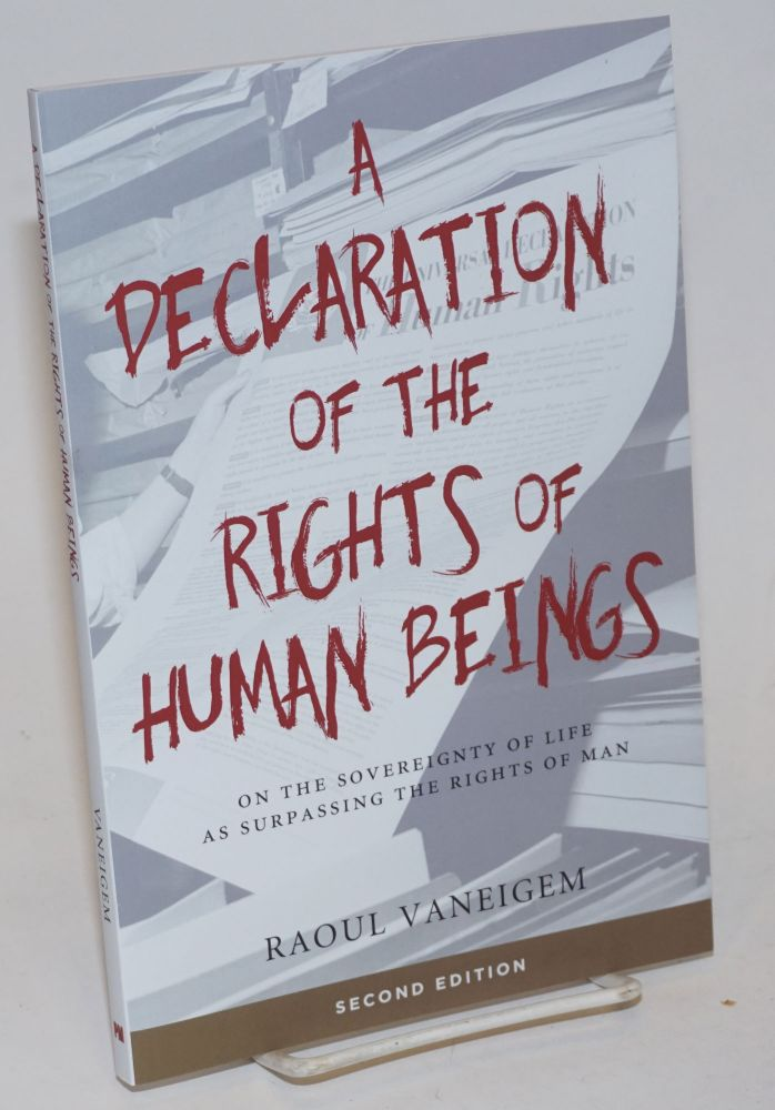A Declaration of the Rights of Human Beings: On the Sovereignty of Life as Surpassing the Rights of Man. Raoul Vaneigem, Liz Heron, transl.