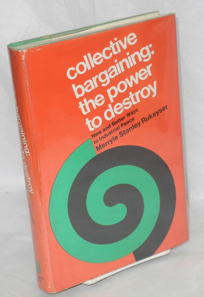 Collective bargaining: the power to destroy. New and better ways to industrial peace. Merryle Stanley Rukeyser.