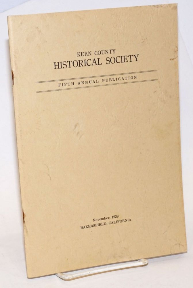 Kern County Historical Society, Founded 1931. Fifth Annual Publication; November, 1939 [featuring] Life of Edward Kern by Spindt [&] Alexis Godey in Kern County by Latta. F. F. Latta, president, contributor contributor. H. A. Spindt.