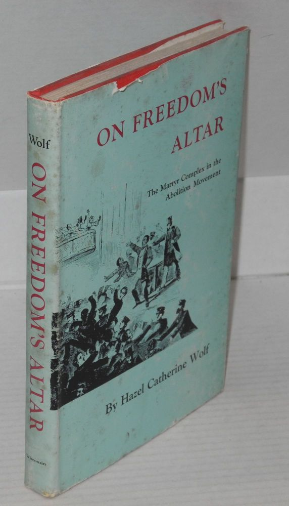 On freedom's altar; the martyr complex in the abolition movement. Hazel Catherine Wolf.