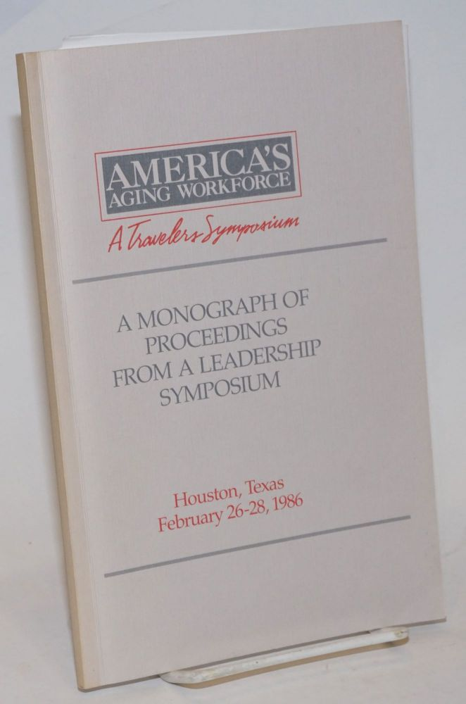 America's Aging Workforce, A Travelers Symposium. A Monograph of Proceedings from a Leadership Symposium, Houston, Texas February 26-28, 1986