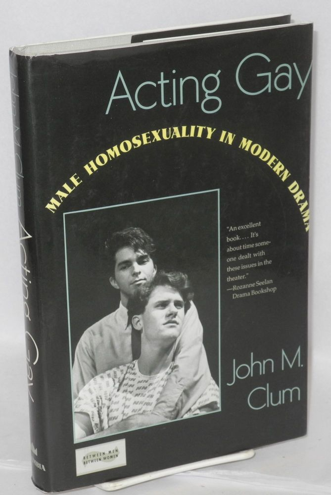 Acting gay; male homosexuality in modern drama. John M. Clum.