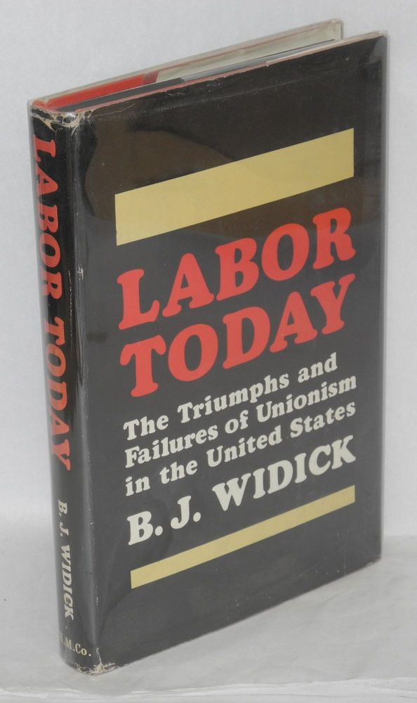 Labor today; the triumphs and failures of unionism in the United States. B. J. Widick.