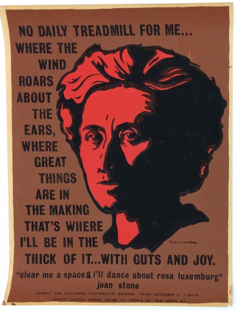 "No daily treadmill for me... Where the wind roars about the ears, where great things are in the making, that's where I'll be in the thick of it... With guts and joy. / ""Clear me a space & I'll dance about Rosa Luxemburg"" - Joan Stone [screenprint poster produced as a benefit for the Children's Cooperative Daycare]"