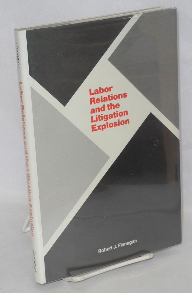 Labor relations and the litigation explosion. Robert J. Flanagan.