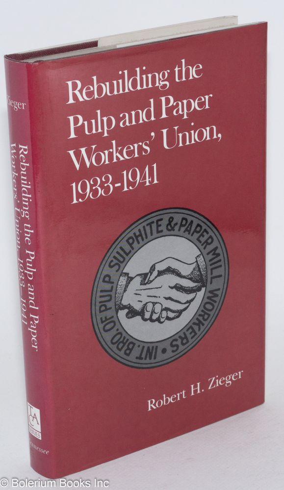Rebuilding the Pulp and Paper Workers' Union, 1933-1941. Robert H. Zieger.