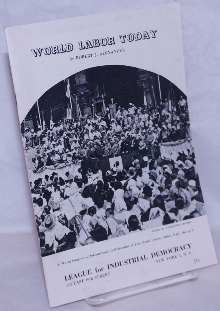 World labor today; highlights of trade unions on six continents 1945-1952. Robert J. Alexander.