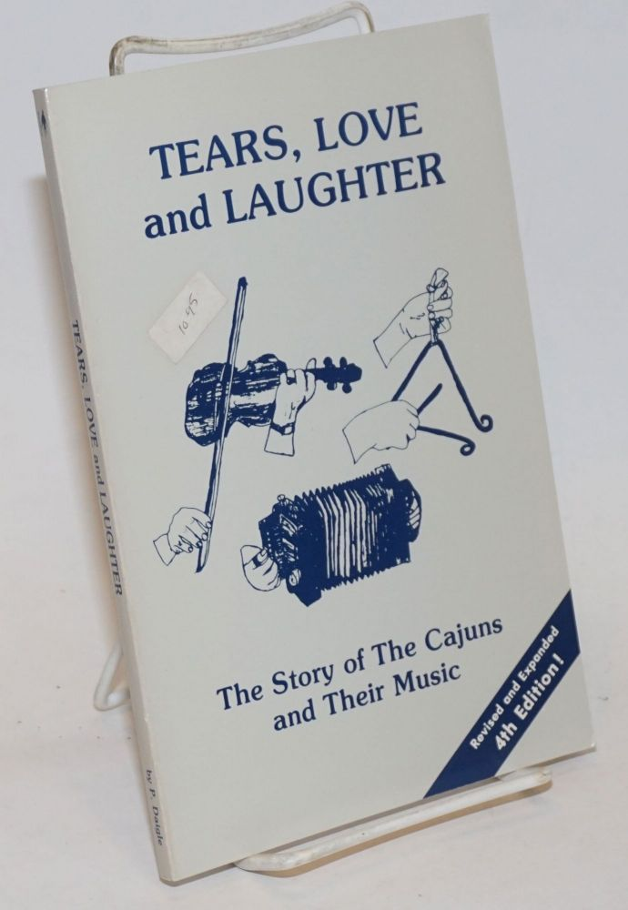 Tears, Love and Laughter; The Story of The Cajuns and Their Music. Revised and Expanded 4th Edition! Pierre V. Daigle.