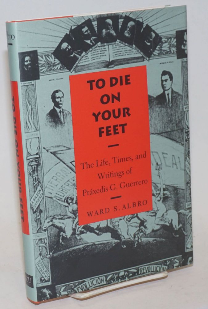 To Die on Your Feet: The Life, Times, and Writings of Praxedis G. Guerrero. Praxedis G. Guerrero, Ward S. Albro.
