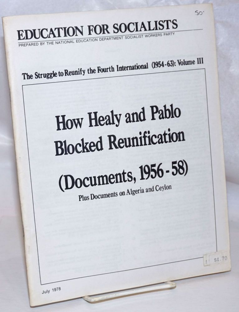 The struggle to reunify the Fourth International (1954-63): Volume 3. How Healy and Pablo blocked reunification (Documents, 1956-58). Plus documents on Algeria and Ceylon. Fourth International.