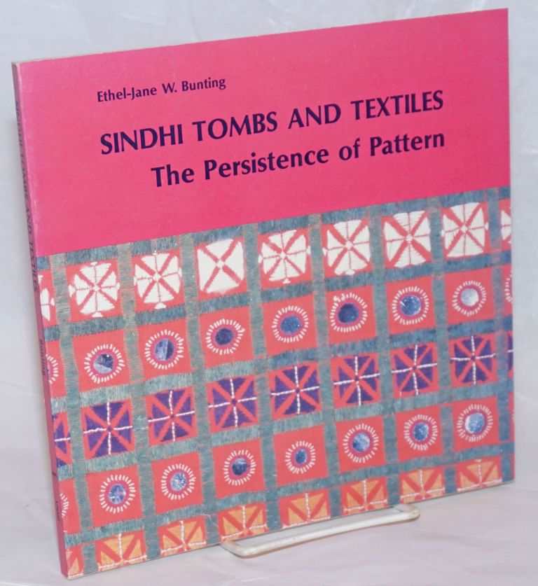 Sindhi Tombs and Textiles; The Persistence of Pattern. Foreword by George F. Dales. Ethel-Jane W. Bunting.