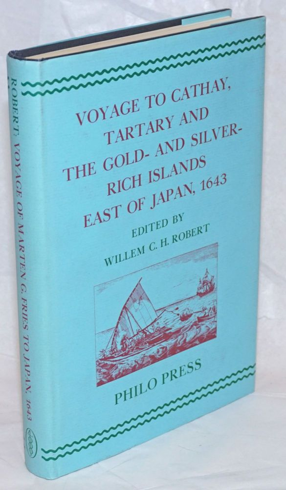 Voyage to Cathay, Tartary and the Gold- and Silver-Rich Islands East of Japan, 1643. The Journal of Cornelis Jansz.Coen Relating to the Voyage of Marten Gerritsz.Fries to the North and East of Japan. Original Dutch Text and English Translation, Edited, with an Introduction, Other Relevant Material and Documents, Notes, a Bibliography and a Geographical Index. Willem C. H. Robert.