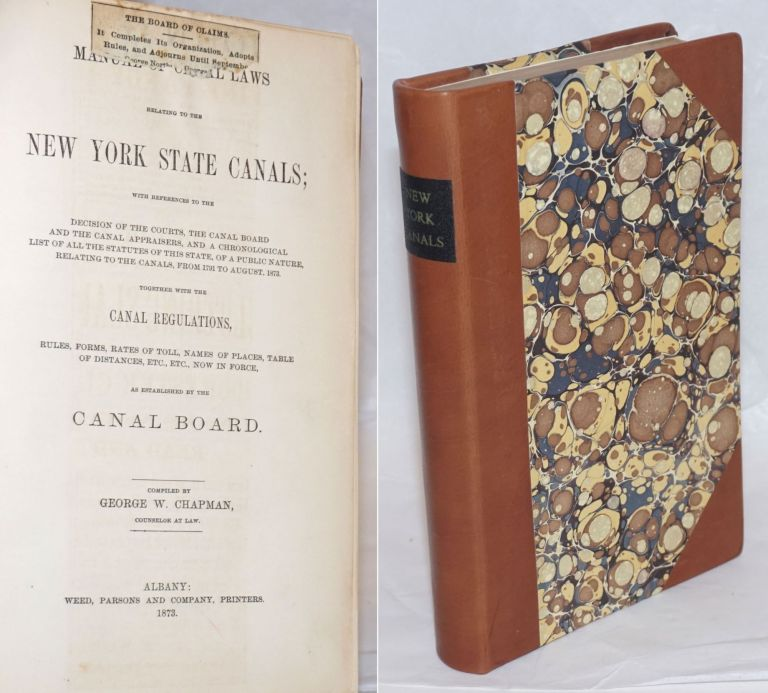 Manual of Canal Laws relating to the New York State Canals; with references to the decision of the courts, the canal board and the canal appraisers, and a chronological list of all the statutes of this state, of a public nature, relating to the canals, from 1791 to August, 1873. Together with the Canal Regulations, rules, forms, rates of toll, names of places, table of distances, etc., etc., now in force, as established by the Canal Board. George Chapman, compiler.