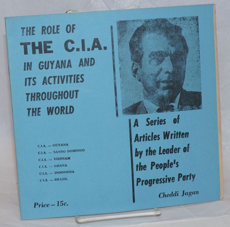 The role of the C.I.A. in Guyana and its activities throughout the world. A series of articles written by the leader of the People's Progressive Party. Cheddi Jagan.