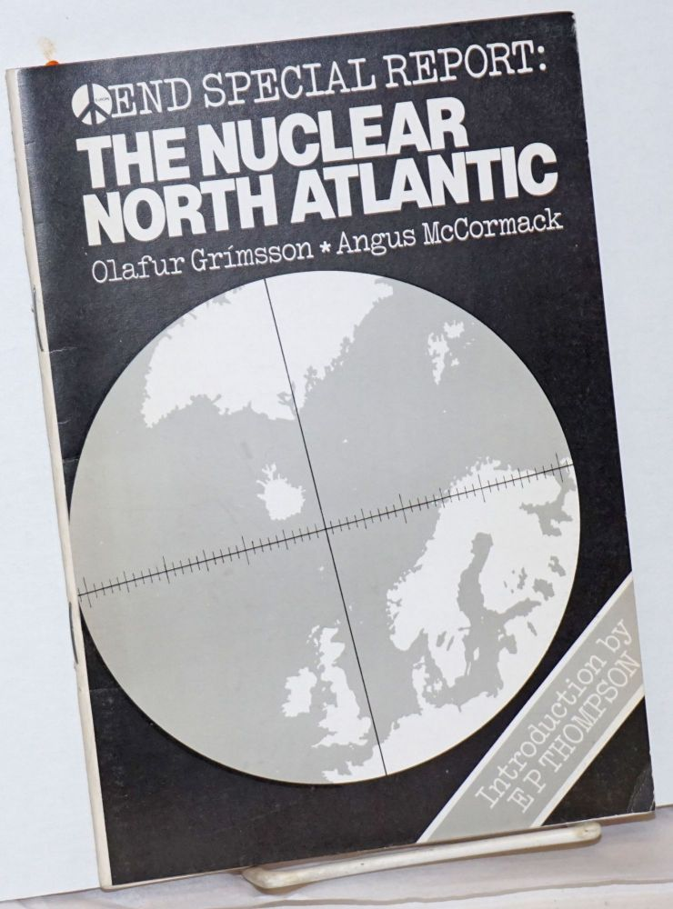 """END Special Report: The North Atlantic as a Nuclear-Free Zone; Articles from the Glasgow END conference of April 1982 """"The Disarming of Europe"""" Olafur Grimsson, Angus McCormack, E P. Thompson."""