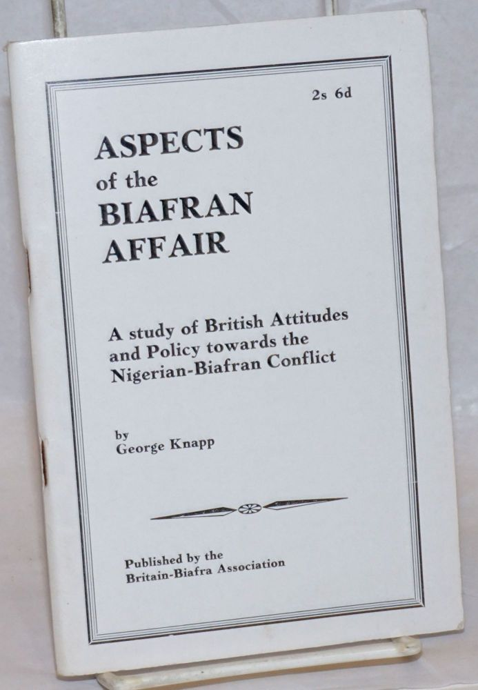 Aspects of the Biafran affair, a study of British attitudes and policy towards the Nigerian-Biafran conflict. George Knapp.