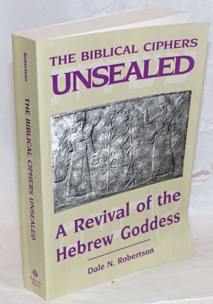 The Biblical Ciphers Unsealed; A Revival of the Hebrew Goddess. Dale N. Robertson.