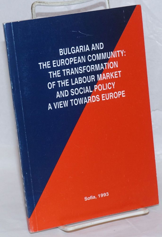 Bulgaria and the European Community: the Transformation of the Labour Market and Social Policy, a View Towards Europe. Iskar Spasova Beleva, authors, et alia.