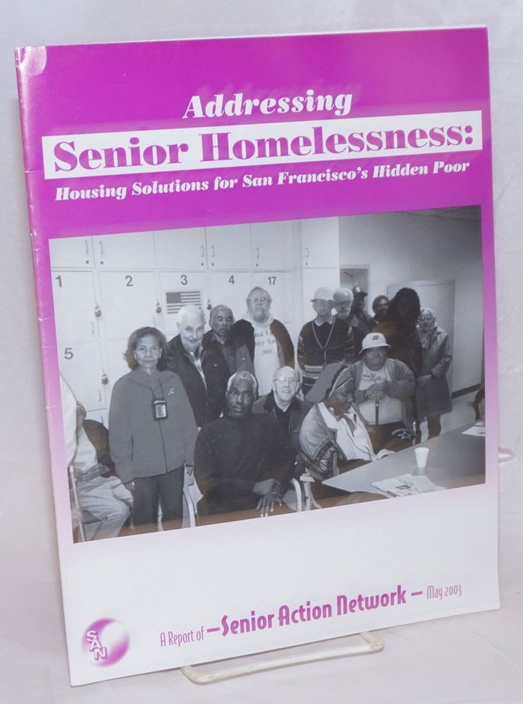 Addressing Senior Homelessness: housing solutions for San Francisco's hidden poor a report of Senior Action network May 2003. Timothy Dunn.