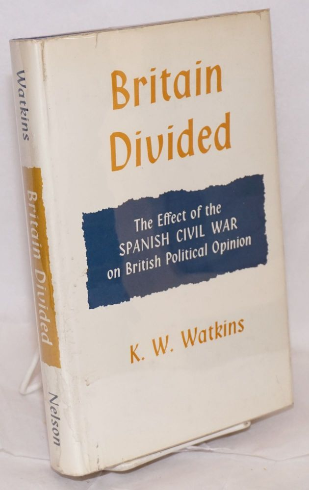 Britain divided; the effect of the Spanish Civil War on British political opinion. K. W. Watkins.