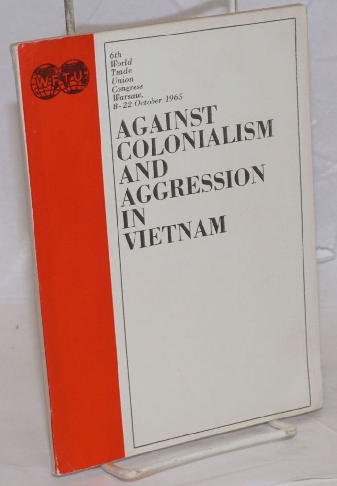 Against colonialism and aggression in Vietnam. 6th World Trade Union Congress, Warsaw, 8-22 October 1965