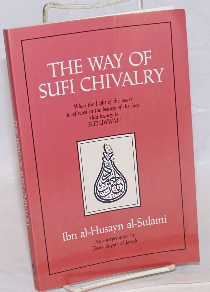 The Way of Sufi Chivalry. When the Light of the heart is reflected in the beauty of the face, that beauty is Futuwwah. Ibn al-Husayn al-Sulami, An interpretation by Tosun Bayrak al-Jerrahi. Sulami / Ibn al-Husayn al-Sulami.