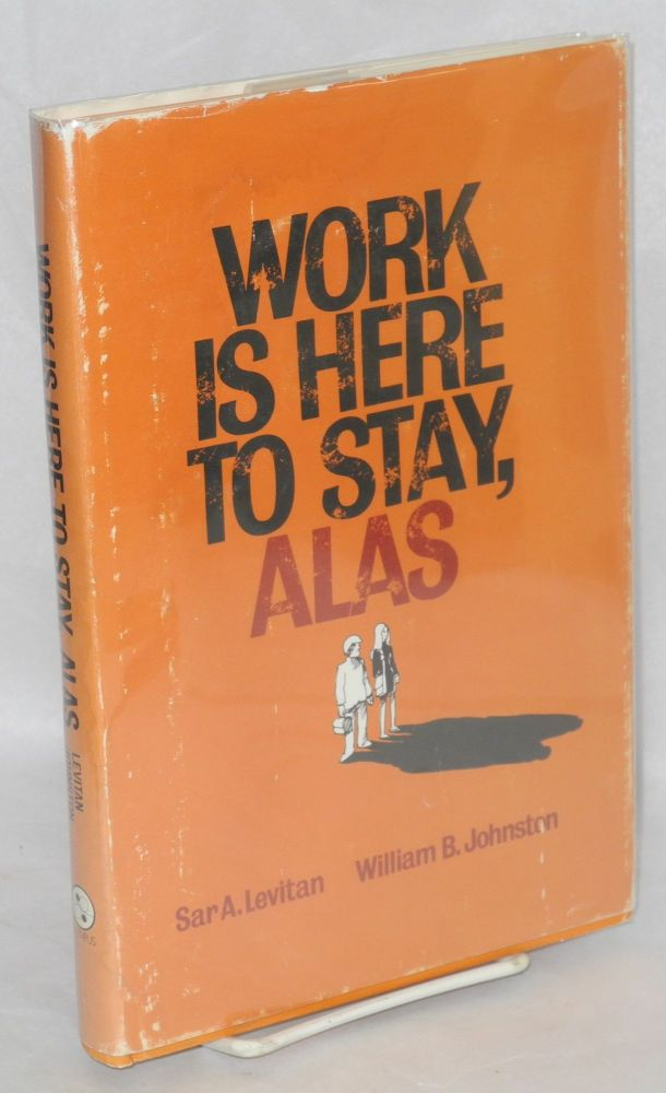 Work is here to stay, alas. Sar A. Levitan, William B. Johnston.