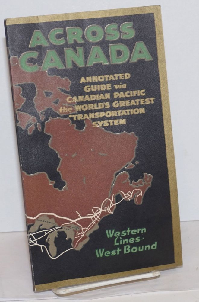 Across Canada; Annotated Guide via Canadian Pacific the World's Geatest Transportation System. Western Lines West-Bound -[cover title]- Across Canada, An Annotated Guide to the Country Served by the Canadian Pacific Railway and its Allied Interests. Westbound Part 2. West of Winnipeg, West of Chicago -[titlepage]