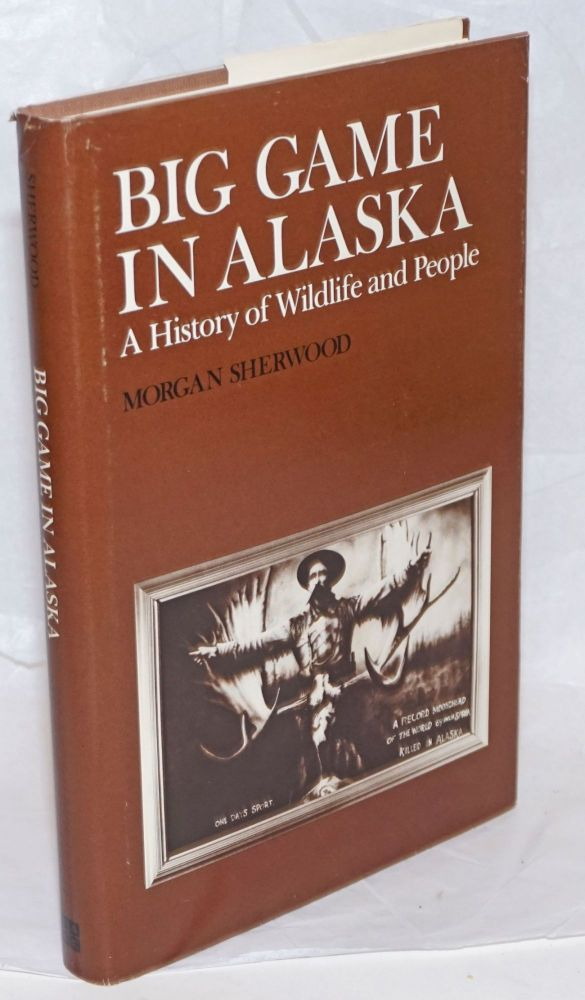 Big Game in Alaska, A History of Wildlife and People. Morgan Sherwood, A. Starker Leopold association.
