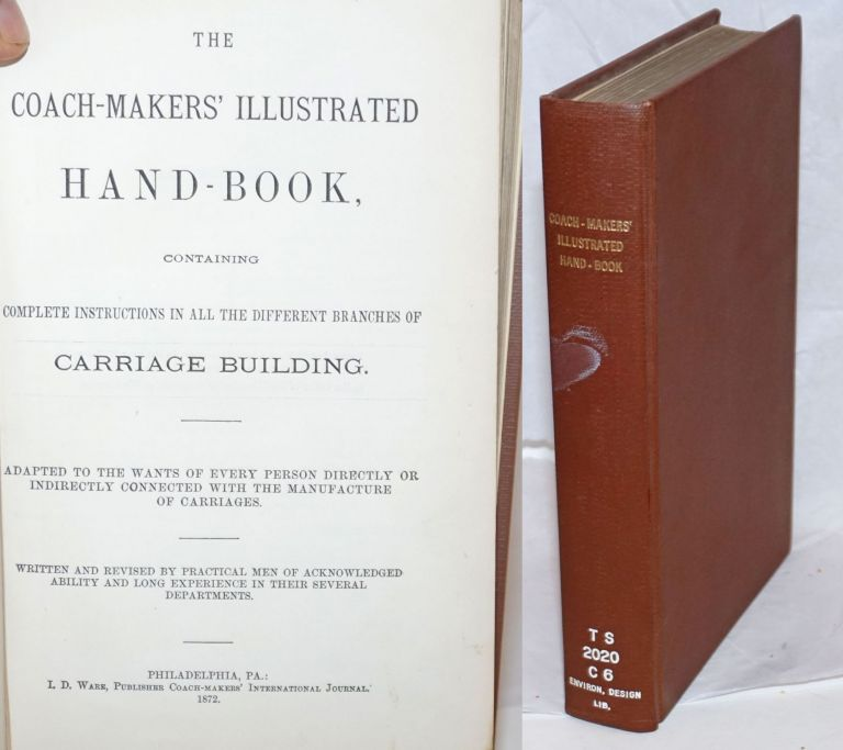 The Coach-Makers' Illustrated Hand-Book, containing Complete Instructions in All the Different Branches of Carriage Building. Adapted to the wants of every person directly or indirectly connected with the manufacture of carriages. Written and revised by practical men of acknowledged ability and long experience in their several departments. I. D. Ware, compiler.