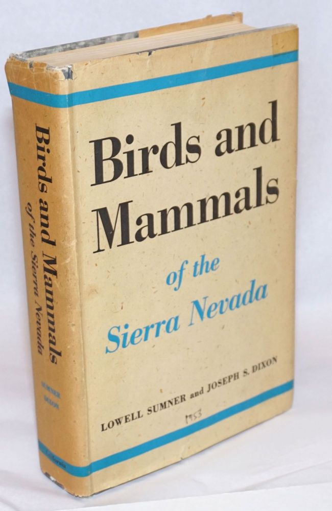 Birds and Mammals of the Sierra Nevada, with Records from Sequoia and Kings Canyon National Parks. Lowell Sumner, Joseph S. Dixon.