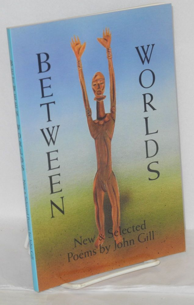Between worlds; new & selected poems. John Gill.