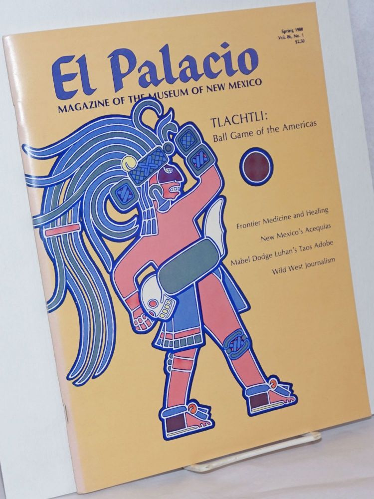 """El Palacio, Quarterly Magazine of the Museum of New Mexico. Volume 86, No. 1, Spring 1980 Anniversary Issue 1984 [featuring] """"Tlachtli, The Ball Game of the Americas"""" by Karelei Tulenko. Richard Polese."""