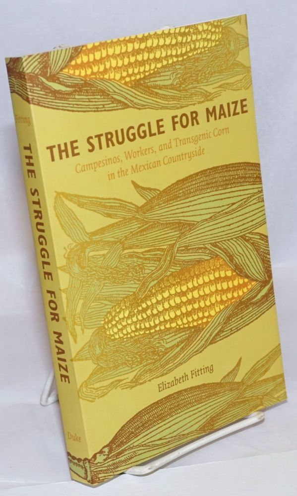 The Struggle for Maize Campesinos, Workers, and transgenic Corn in the Mexican Countryside. Elizabeth Fitting.