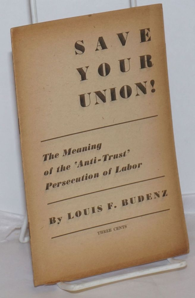 Save your union! The meaning of the 'anti-trust' persecution of labor. Louis Francis Budenz