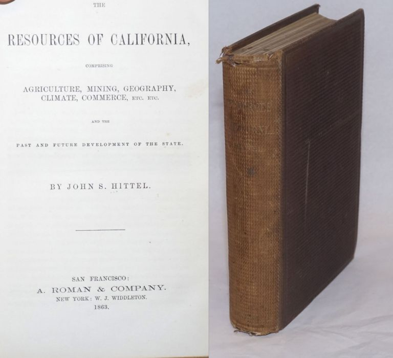 The Resources of California, Comprising Agriculture, Mining, Geography, Climate, Commerce, Etc. Etc. Past and Future Development of the State. John S. Hittel.