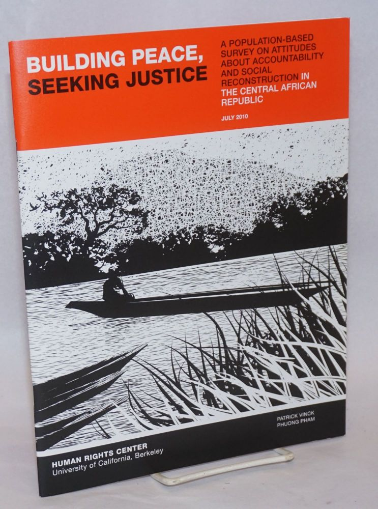 Building Peace, Seeking Justice: A Population-based Survey on Attitudes about Accountability and Social Reconstruction in the Central African Republic. Patrick Vinck, Phuong Pham.