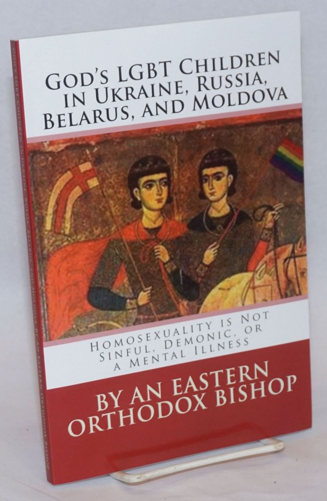 God's LGBT Children in Ukraine, Russia, Belarus, and Moldova: homosexuality is not sinful, demonic, or a mental illness, by an Eastern Orthodox Bishop