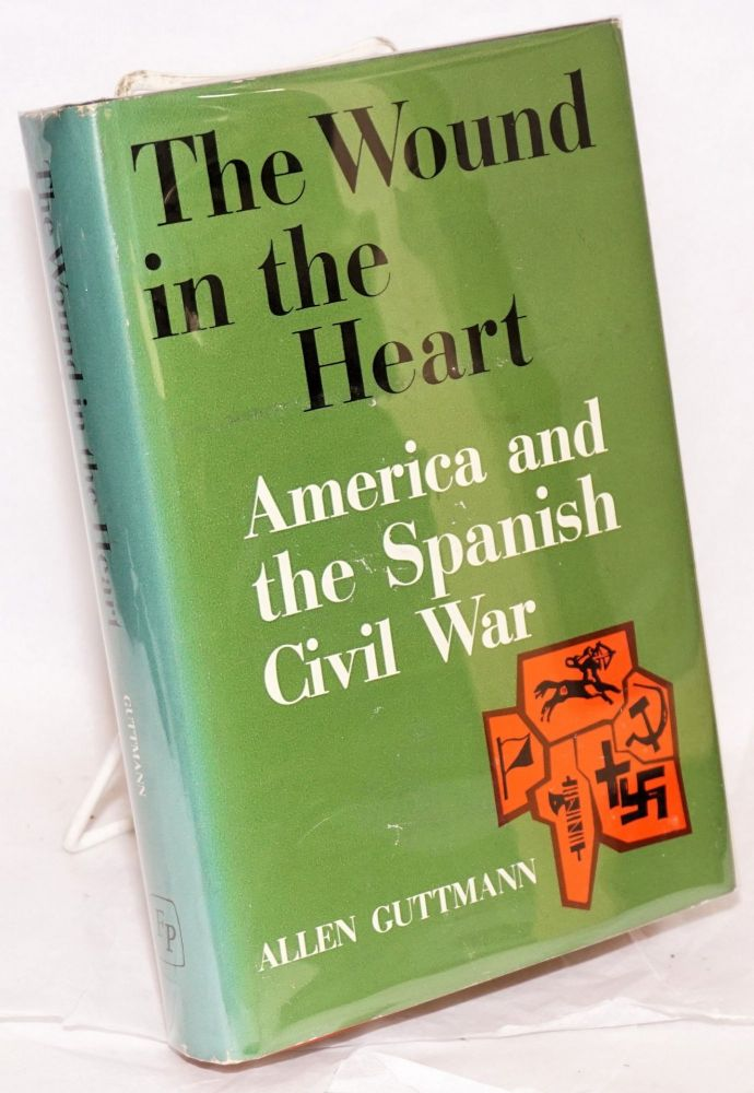 The wound in the heart; America and the Spanish Civil War. Allen Guttmann.
