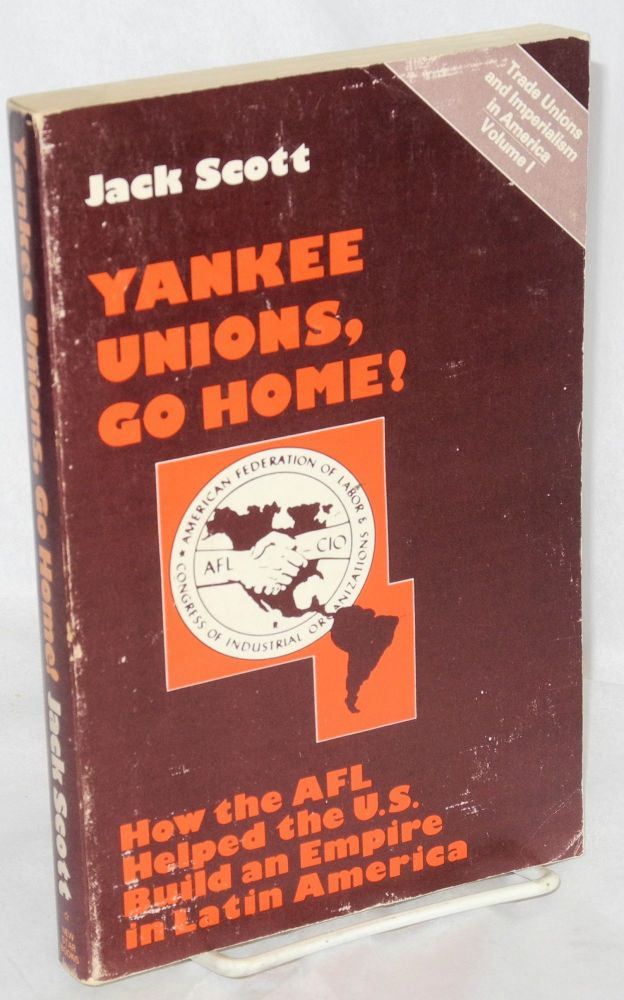 Yankee unions, go home! How the AFL helped the U.S. build an empire in Latin American. Jack Scott.