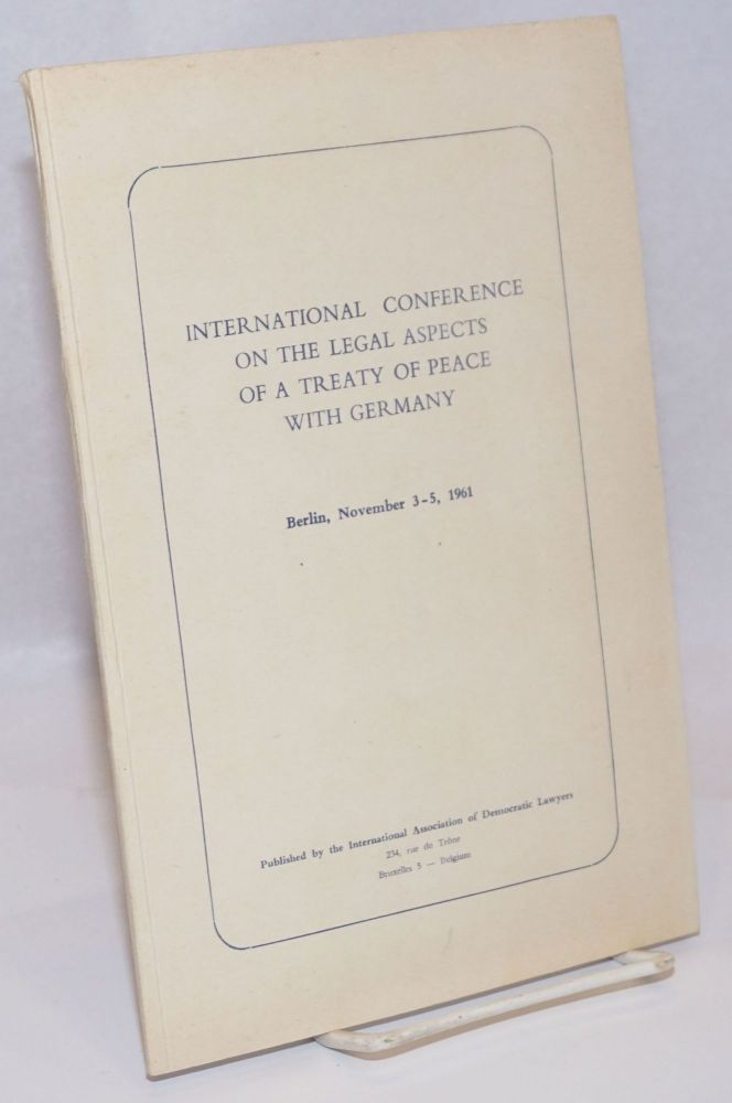 International Conference on the Legal Aspects of a Treaty of Peace with Germany; Berlin, November 3-5, 1961. International Association of Democratic Lawyers.