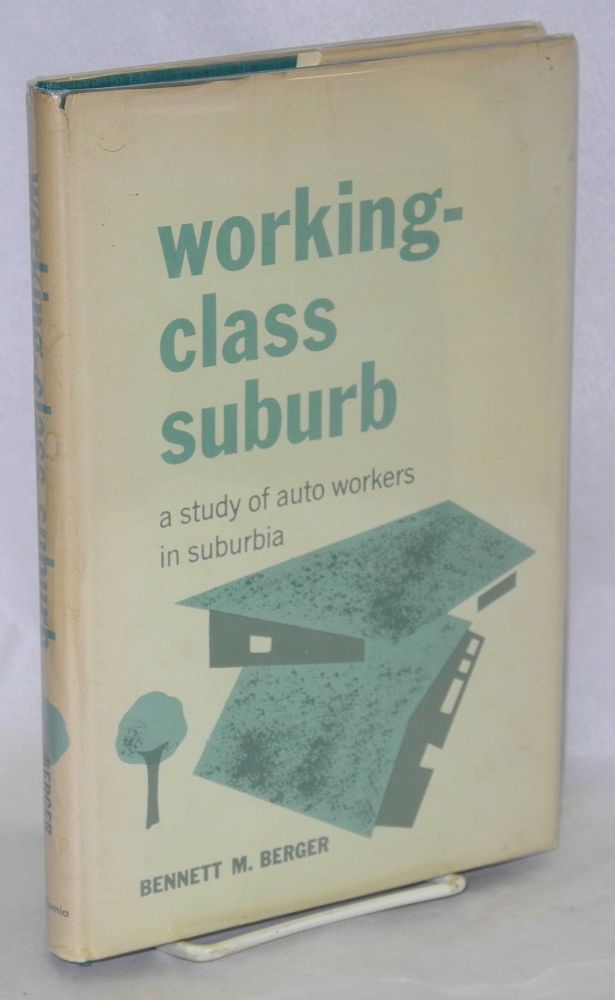 Working-class suburb, a study of auto workers in suburbia. Bennett M. Berger.