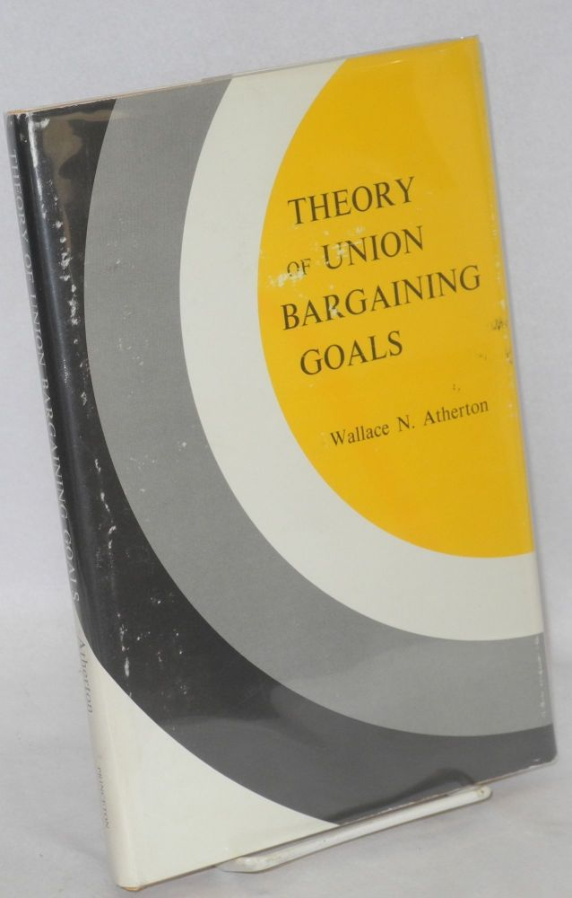 Theory of union bargaining goals. Wallace N. Atherton.